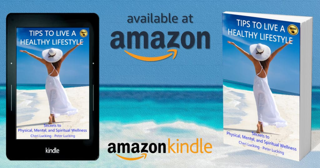 Book and Kindle - Tips To Live A Healthy Lifestyle - Secrets to Physical, Mental, and Spiritual Wellness, by Cheri and Peter Lucking provides straightforward, researched advice to live a healthy life.