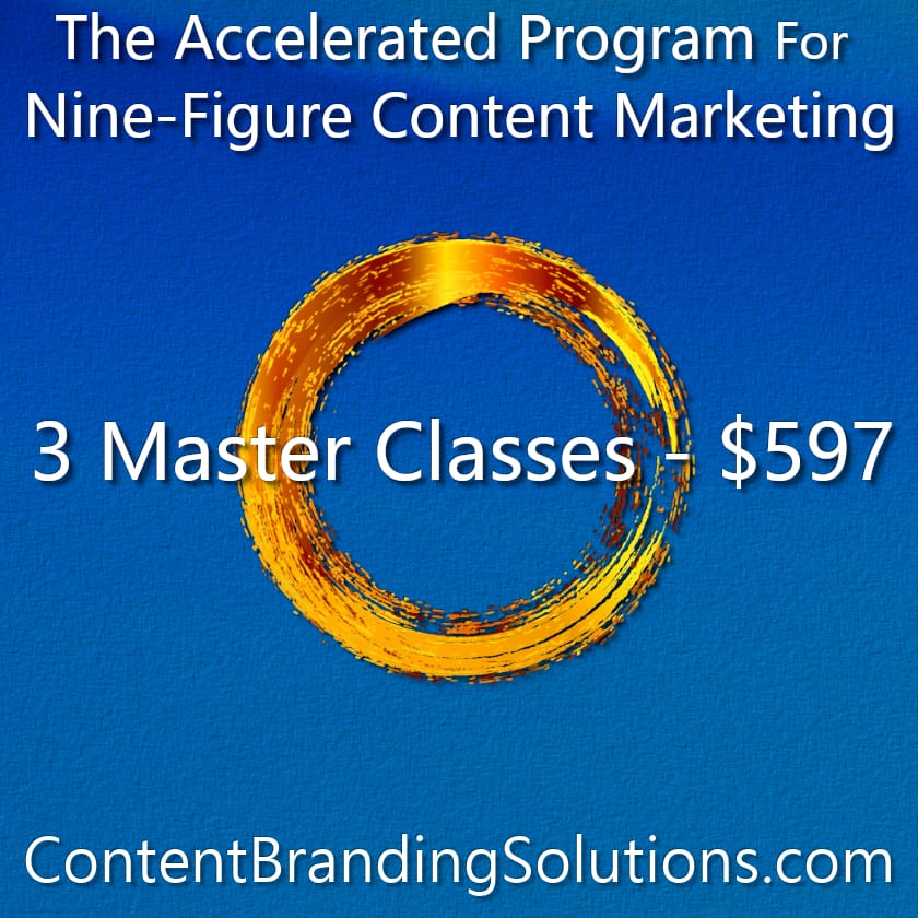 3 Master Classes for just $597 – You pick the modules- The Accelerated Program for Nine-Figure Content Marketing a Master Class based on the Book CONTENT BRANDING SOLUTIONS for ENTREPRENEURS - Strategic Content Marketing by Cheri Lucking and Peter Lucking